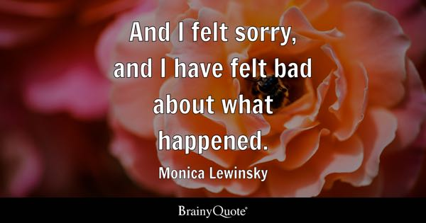 And I felt sorry, and I have felt bad about what happened. - Monica Lewinsky