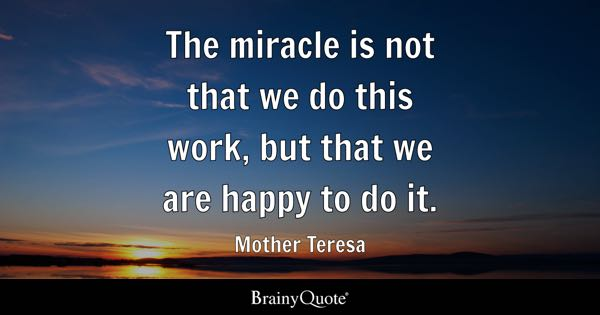 The miracle is not that we do this work, but that we are happy to do it. - Mother Teresa