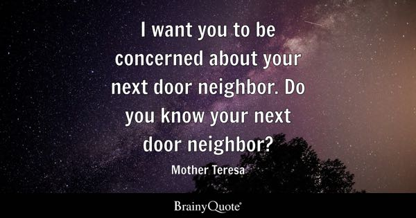 I want you to be concerned about your next door neighbor. Do you know your next door neighbor? - Mother Teresa