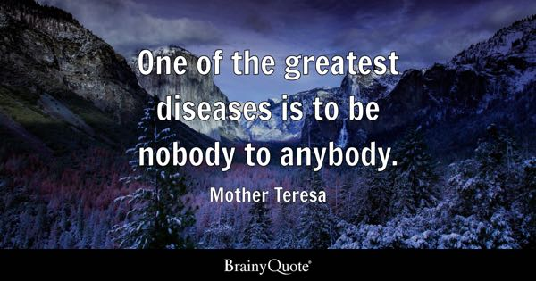 One of the greatest diseases is to be nobody to anybody. - Mother Teresa