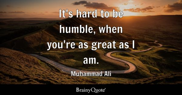 It's hard to be humble, when you're as great as I am. - Muhammad Ali