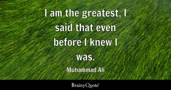 I am the greatest, I said that even before I knew I was. - Muhammad Ali