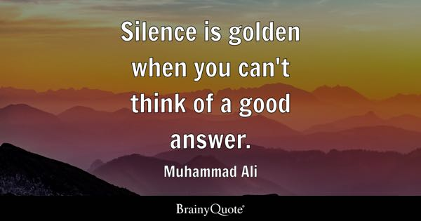 Silence is golden when you can't think of a good answer. - Muhammad Ali