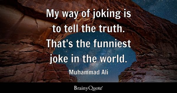 My way of joking is to tell the truth. That's the funniest joke in the world. - Muhammad Ali