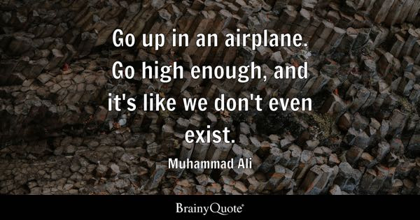 Go up in an airplane. Go high enough, and it's like we don't even exist. - Muhammad Ali