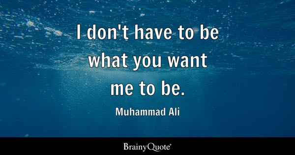 I don't have to be what you want me to be. - Muhammad Ali