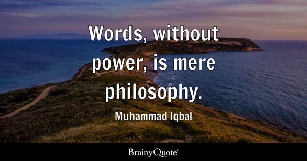 Words, without power, is mere philosophy. - Muhammad Iqbal
