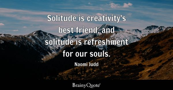 Solitude is creativity's best friend, and solitude is refreshment for our souls. - Naomi Judd