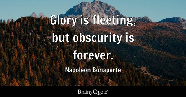 Glory is fleeting, but obscurity is forever. - Napoleon Bonaparte