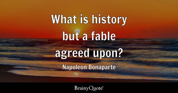 What is history but a fable agreed upon? - Napoleon Bonaparte