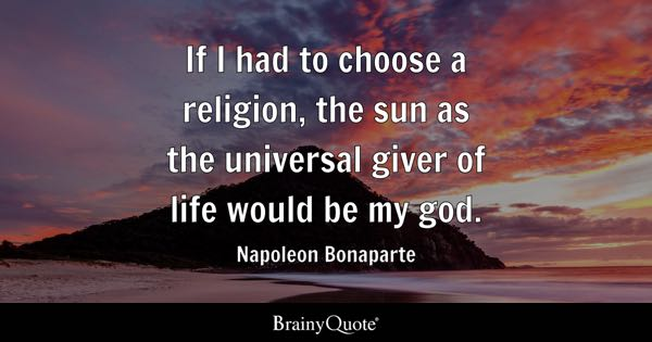 If I had to choose a religion, the sun as the universal giver of life would be my god. - Napoleon Bonaparte