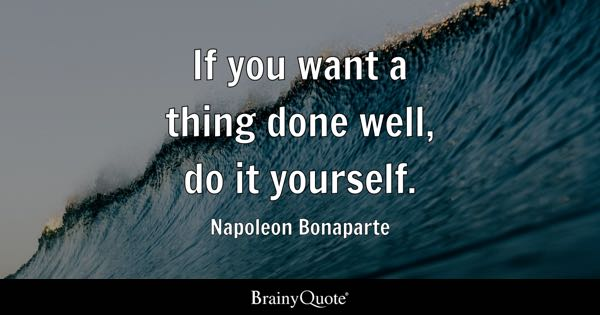 If you want a thing done well, do it yourself. - Napoleon Bonaparte