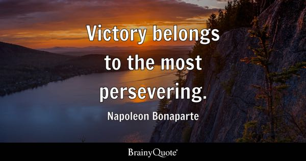 Victory belongs to the most persevering. - Napoleon Bonaparte