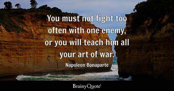 You must not fight too often with one enemy, or you will teach him all your art of war. - Napoleon Bonaparte