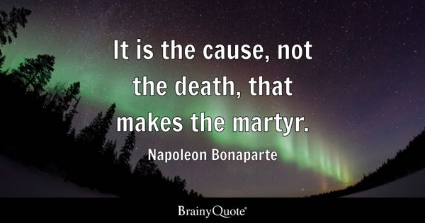It is the cause, not the death, that makes the martyr. - Napoleon Bonaparte