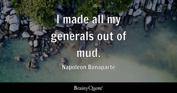 I made all my generals out of mud. - Napoleon Bonaparte