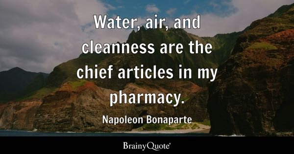 Water, air, and cleanness are the chief articles in my pharmacy. - Napoleon Bonaparte