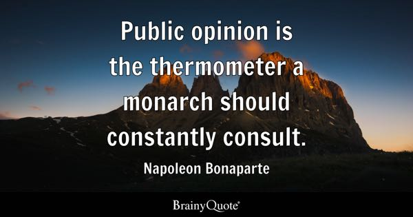Public opinion is the thermometer a monarch should constantly consult. - Napoleon Bonaparte