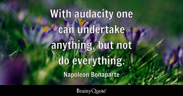 With audacity one can undertake anything, but not do everything. - Napoleon Bonaparte