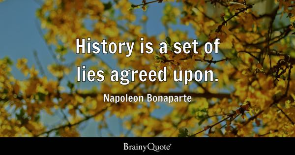 History is a set of lies agreed upon. - Napoleon Bonaparte