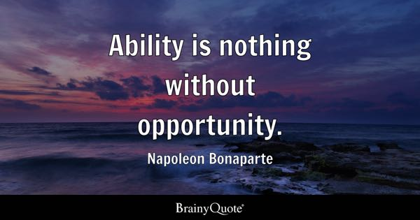 Ability is nothing without opportunity. - Napoleon Bonaparte
