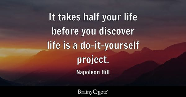 It takes half your life before you discover life is a do-it-yourself project. - Napoleon Hill