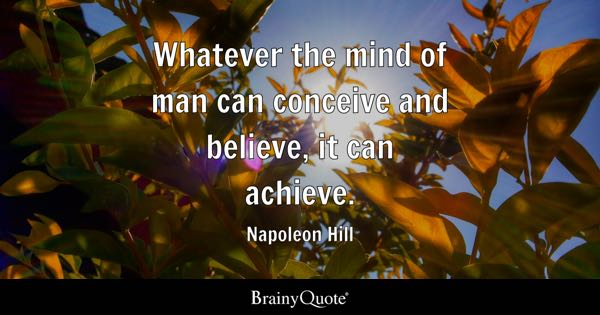 Whatever the mind of man can conceive and believe, it can achieve. - Napoleon Hill