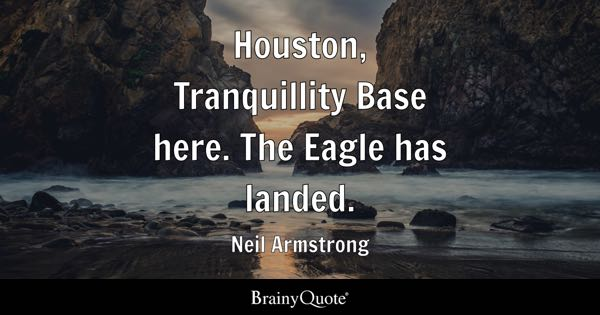 Houston, Tranquillity Base here. The Eagle has landed. - Neil Armstrong