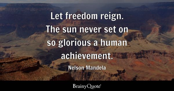 Let freedom reign. The sun never set on so glorious a human achievement. - Nelson Mandela