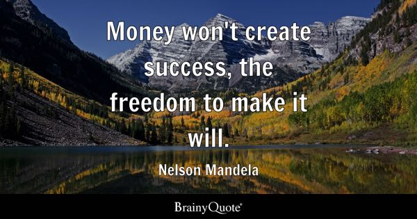 Money won't create success, the freedom to make it will. - Nelson Mandela