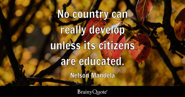 No country can really develop unless its citizens are educated. - Nelson Mandela