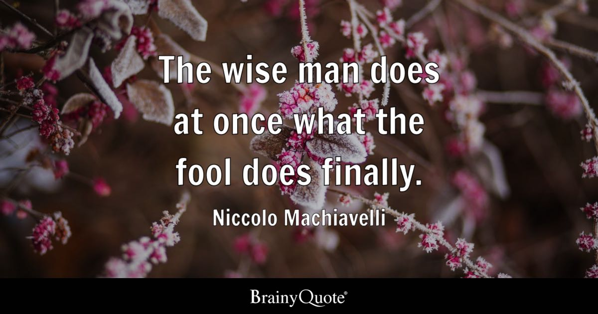 The wise man does at once what the fool does finally. - Niccolo Machiavelli
