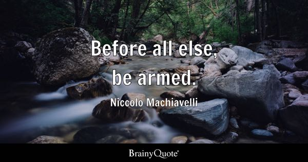 Before all else, be armed. - Niccolo Machiavelli