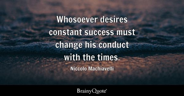 Whosoever desires constant success must change his conduct with the times. - Niccolo Machiavelli