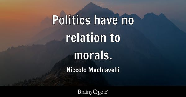 Politics have no relation to morals. - Niccolo Machiavelli
