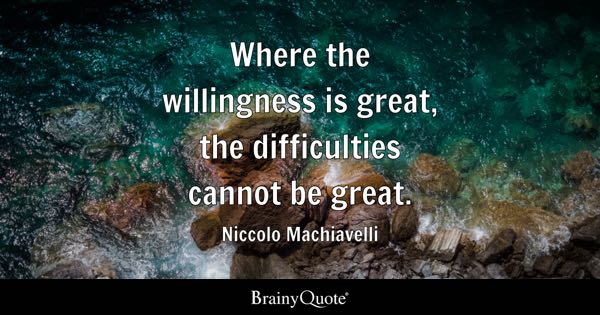 Where the willingness is great, the difficulties cannot be great. - Niccolo Machiavelli