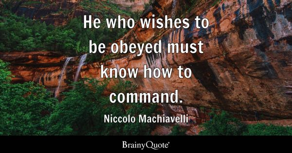 He who wishes to be obeyed must know how to command. - Niccolo Machiavelli
