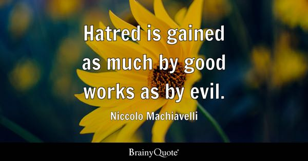 Hatred is gained as much by good works as by evil. - Niccolo Machiavelli