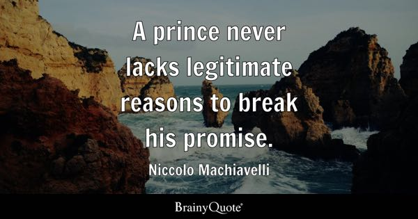 A prince never lacks legitimate reasons to break his promise. - Niccolo Machiavelli