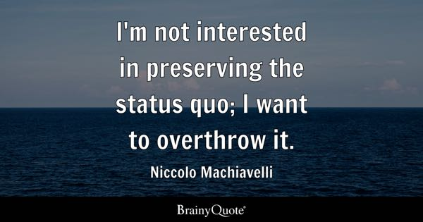 I'm not interested in preserving the status quo; I want to overthrow it. - Niccolo Machiavelli
