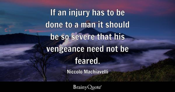 If an injury has to be done to a man it should be so severe that his vengeance need not be feared. - Niccolo Machiavelli