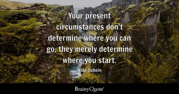 Your present circumstances don't determine where you can go; they merely determine where you start. - Nido Qubein