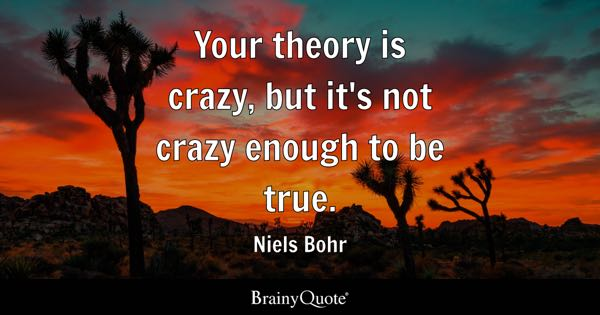 Your theory is crazy, but it's not crazy enough to be true. - Niels Bohr