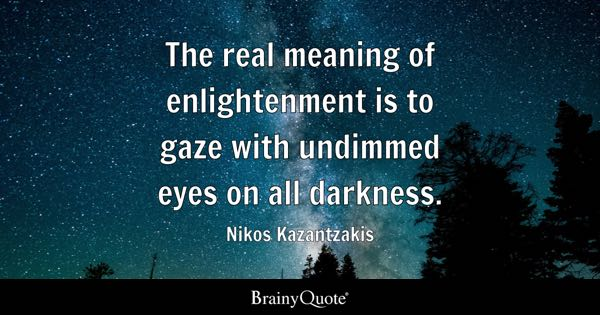 The real meaning of enlightenment is to gaze with undimmed eyes on all darkness. - Nikos Kazantzakis