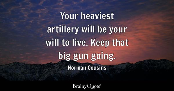 Your heaviest artillery will be your will to live. Keep that big gun going. - Norman Cousins