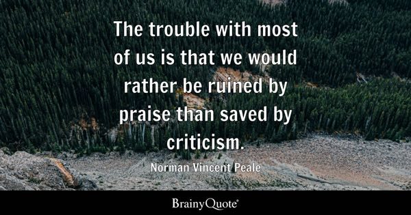 The trouble with most of us is that we would rather be ruined by praise than saved by criticism. - Norman Vincent Peale