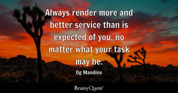 Always render more and better service than is expected of you, no matter what your task may be. - Og Mandino