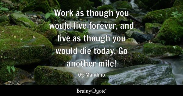 Work as though you would live forever, and live as though you would die today. Go another mile! - Og Mandino