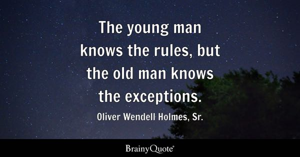 The young man knows the rules, but the old man knows the exceptions. - Oliver Wendell Holmes, Sr.