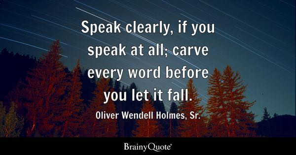 Speak clearly, if you speak at all; carve every word before you let it fall. - Oliver Wendell Holmes, Sr.